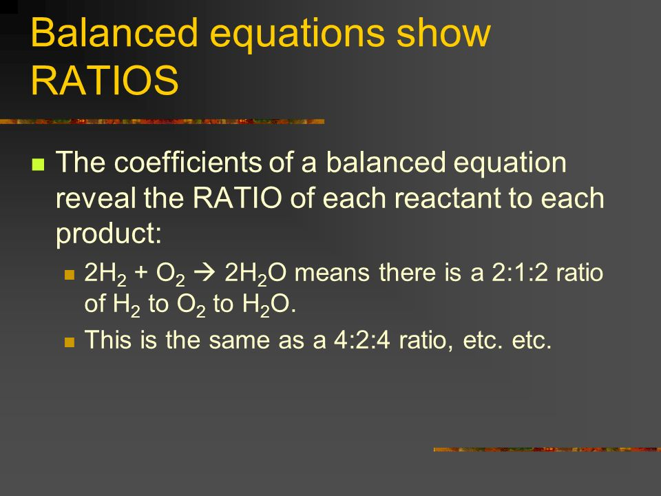 Balanced equations show RATIOS The coefficients of a balanced equation reveal the RATIO of each reactant to each product: 2H 2 + O 2 2H 2 O means ther