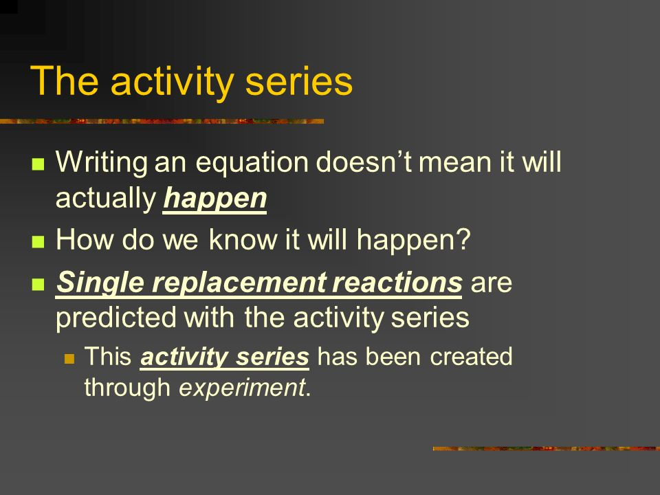 The activity series Writing an equation doesnt mean it will actually happen How do we know it will happen? Single replacement reactions are predicted