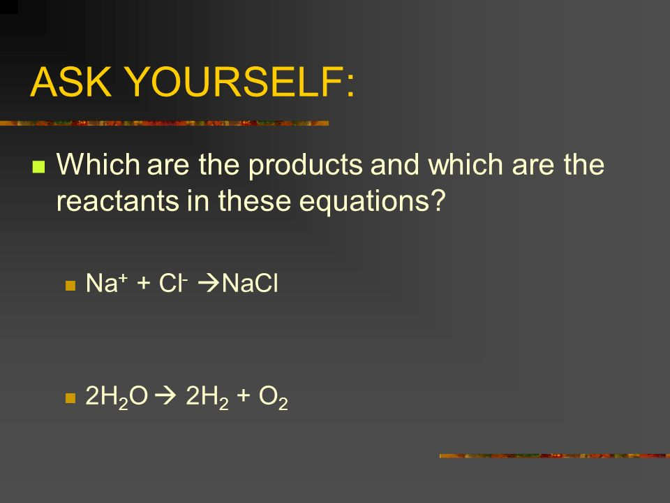 ASK YOURSELF: Which are the products and which are the reactants in these equations? Na + + Cl - NaCl 2H 2 O 2H 2 + O 2