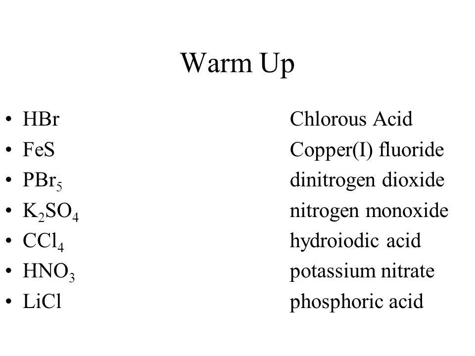 Warm Up HBrChlorous Acid FeSCopper(I) fluoride PBr 5 dinitrogen dioxide K 2 SO 4 nitrogen monoxide CCl 4 hydroiodic acid HNO 3 potassium nitrate LiClp