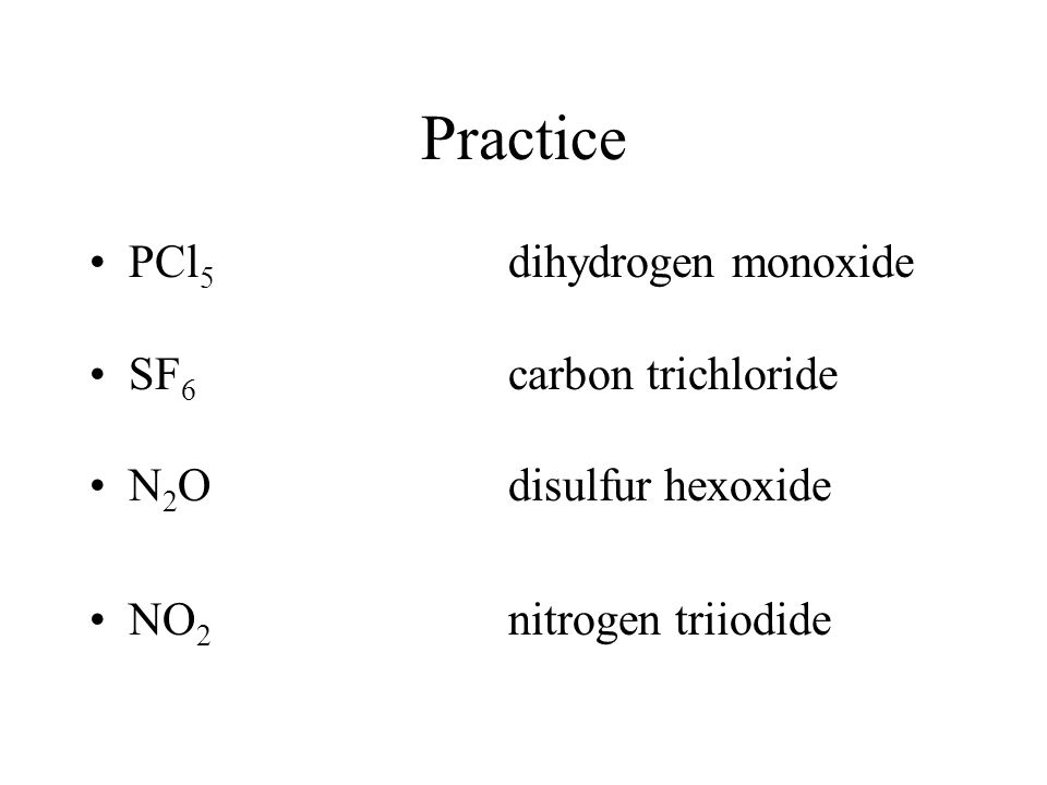 Practice PCl 5 dihydrogen monoxide SF 6 carbon trichloride N 2 Odisulfur hexoxide NO 2 nitrogen triiodide