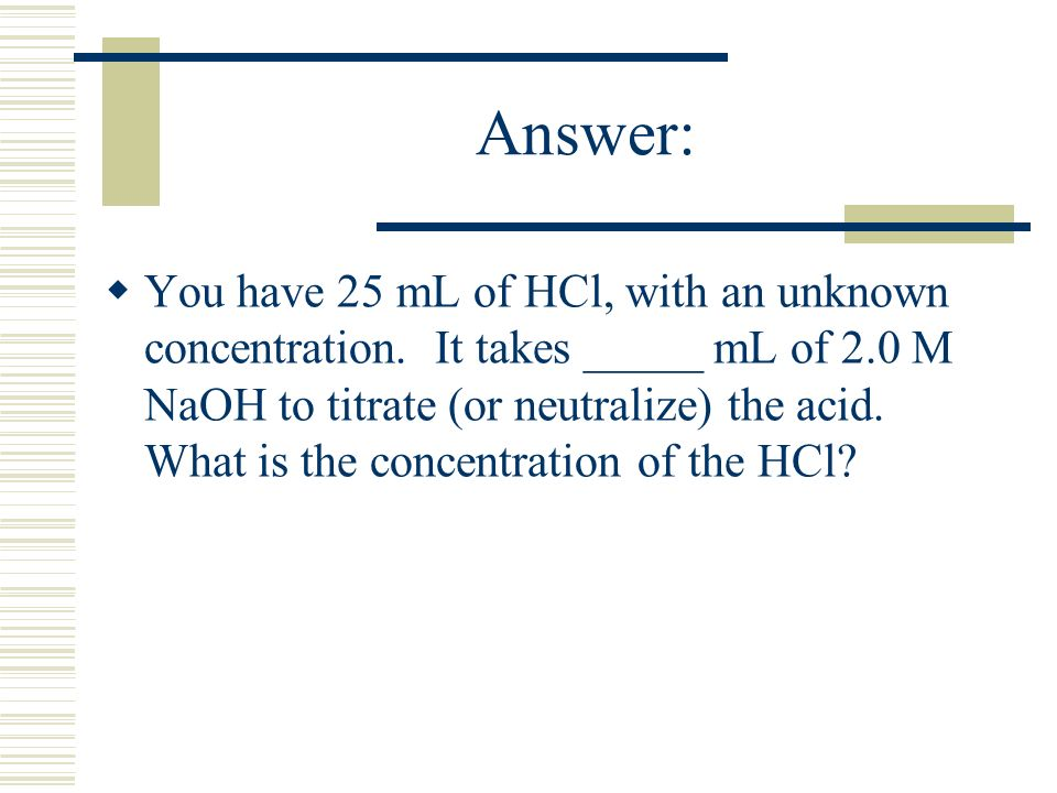 Answer: You have 25 mL of HCl, with an unknown concentration. It takes _____ mL of 2.0 M NaOH to titrate (or neutralize) the acid. What is the concent