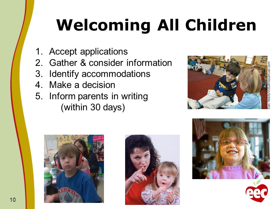 Welcoming All Children 10 1.Accept applications 2.Gather & consider information 3.Identify accommodations 4.Make a decision 5.Inform parents in writin