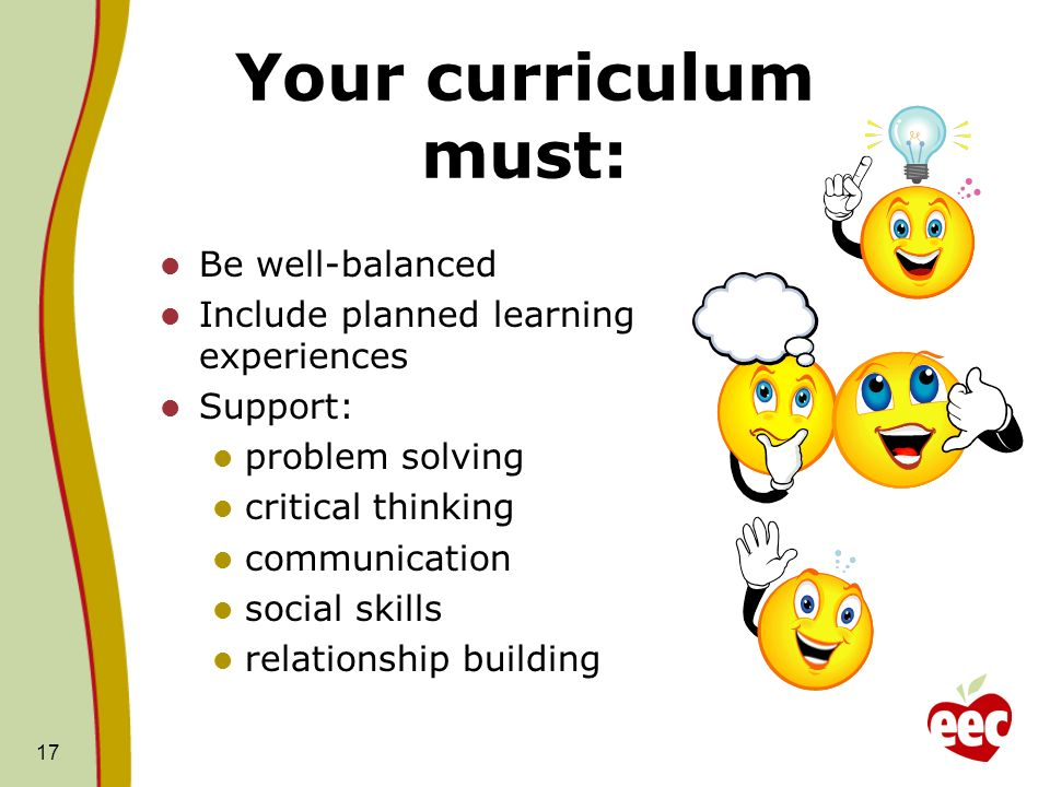 Your curriculum must: Be well-balanced Include planned learning experiences Support: problem solving critical thinking communication social skills rel