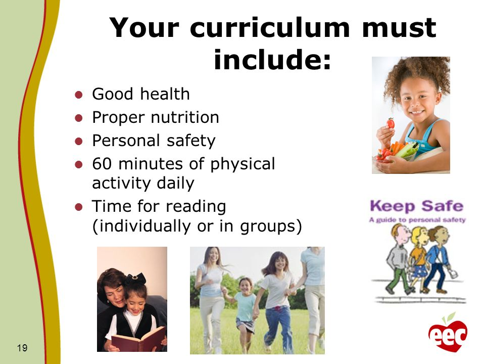 Your curriculum must include: Good health Proper nutrition Personal safety 60 minutes of physical activity daily Time for reading (individually or in groups) 19