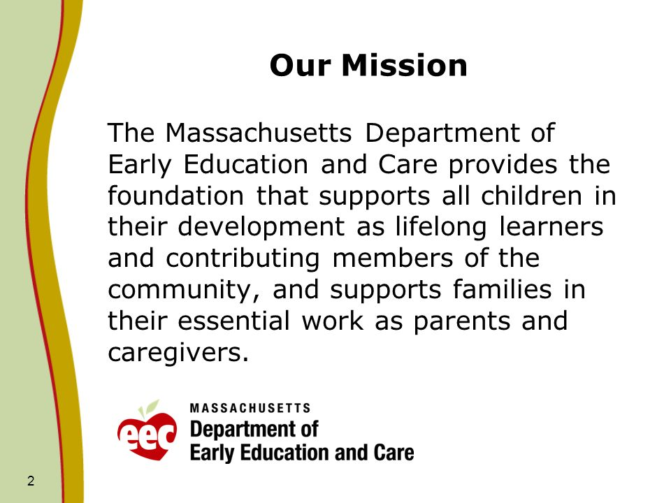 2 Our Mission The Massachusetts Department of Early Education and Care provides the foundation that supports all children in their development as lifelong learners and contributing members of the community, and supports families in their essential work as parents and caregivers.