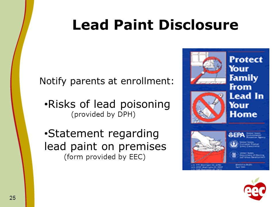 Lead Paint Disclosure 25 Notify parents at enrollment: Risks of lead poisoning (provided by DPH) Statement regarding lead paint on premises (form provided by EEC)