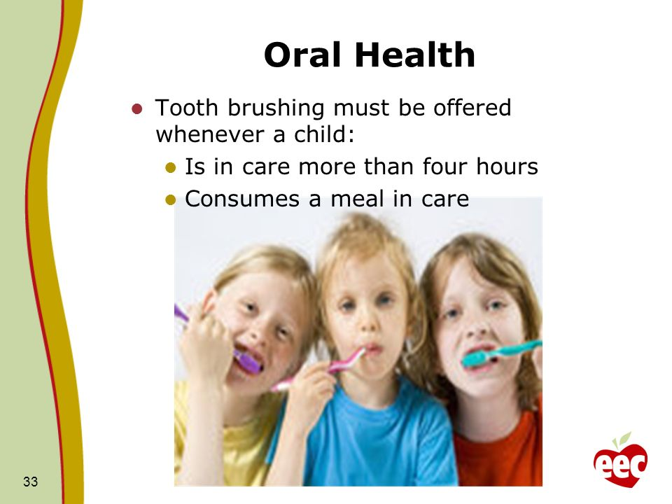 Oral Health 33 Tooth brushing must be offered whenever a child: Is in care more than four hours Consumes a meal in care