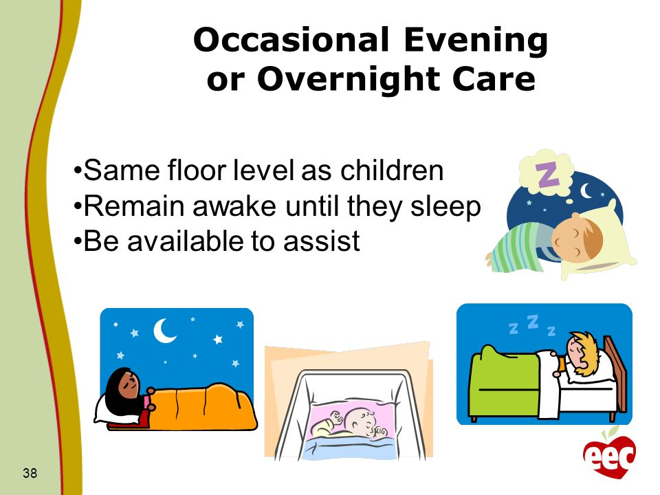 Occasional Evening or Overnight Care 38 Same floor level as children Remain awake until they sleep Be available to assist