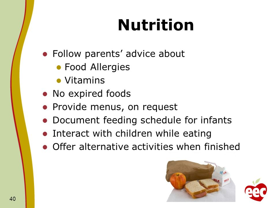 Nutrition Follow parents advice about Food Allergies Vitamins No expired foods Provide menus, on request Document feeding schedule for infants Interact with children while eating Offer alternative activities when finished 40