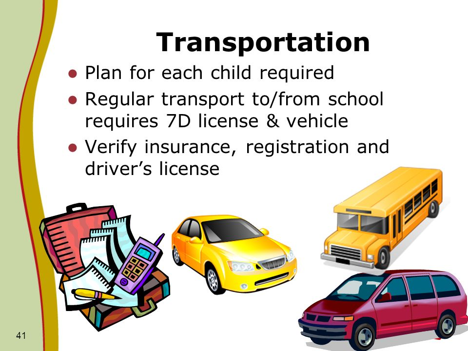 Transportation Plan for each child required Regular transport to/from school requires 7D license & vehicle Verify insurance, registration and drivers license 41