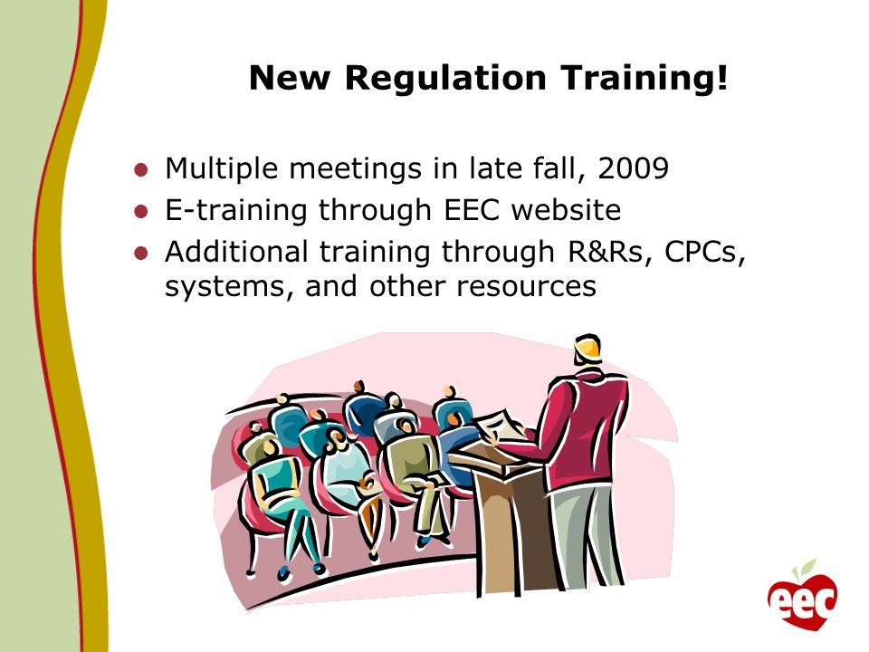 New Regulation Training! Multiple meetings in late fall, 2009 E-training through EEC website Additional training through R&Rs, CPCs, systems, and othe