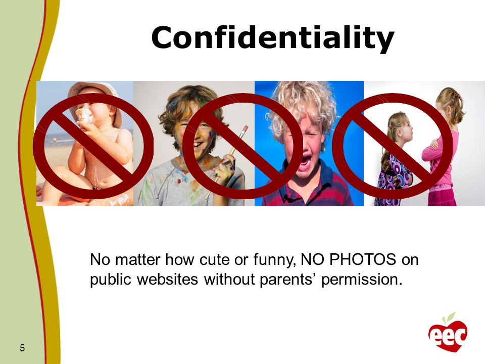 Confidentiality 5 No matter how cute or funny, NO PHOTOS on public websites without parents permission.