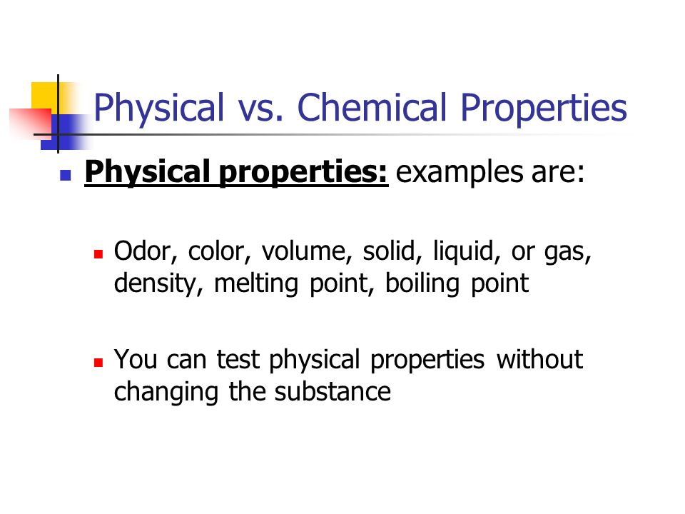 Physical vs. Chemical Properties Chemical Properties: examples are: Rusting, not reacting, fermentation, combustion You must perform a chemical reacti
