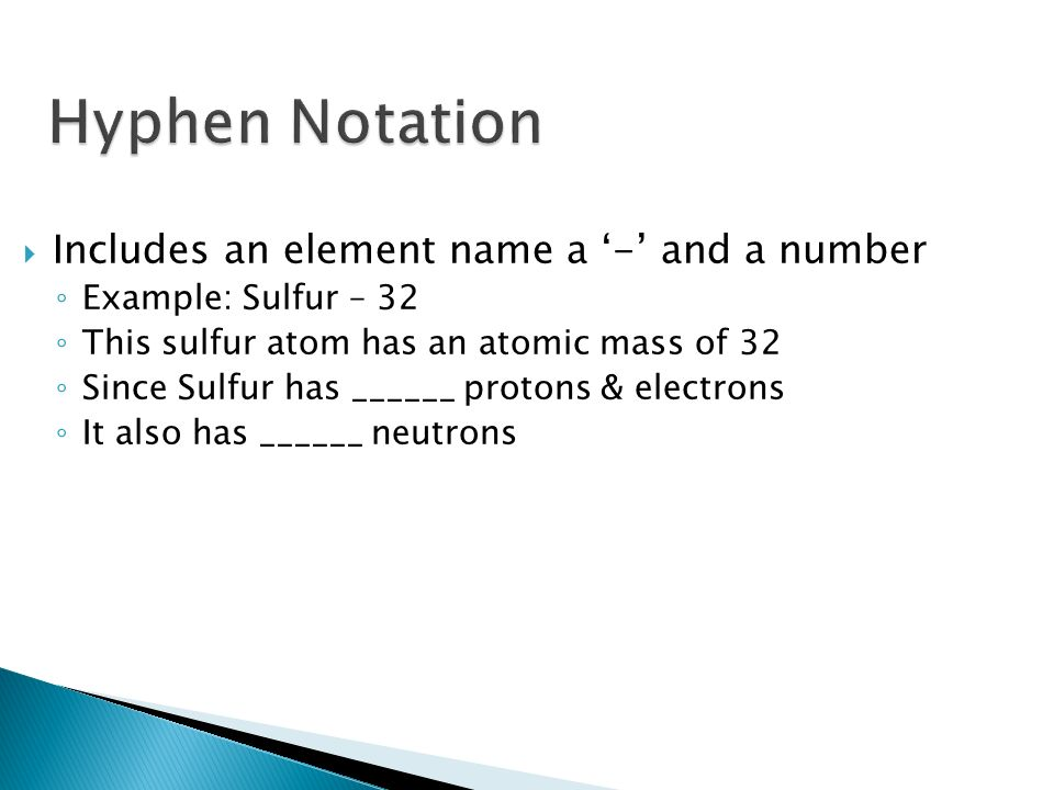 Includes an element name a - and a number Example: Sulfur – 32 This sulfur atom has an atomic mass of 32 Since Sulfur has ______ protons & electrons It also has ______ neutrons