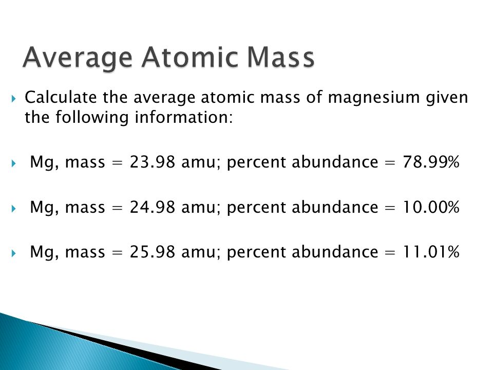 Calculate the average atomic mass of magnesium given the following information: Mg, mass = 23.98 amu; percent abundance = 78.99% Mg, mass = 24.98 amu; percent abundance = 10.00% Mg, mass = 25.98 amu; percent abundance = 11.01%
