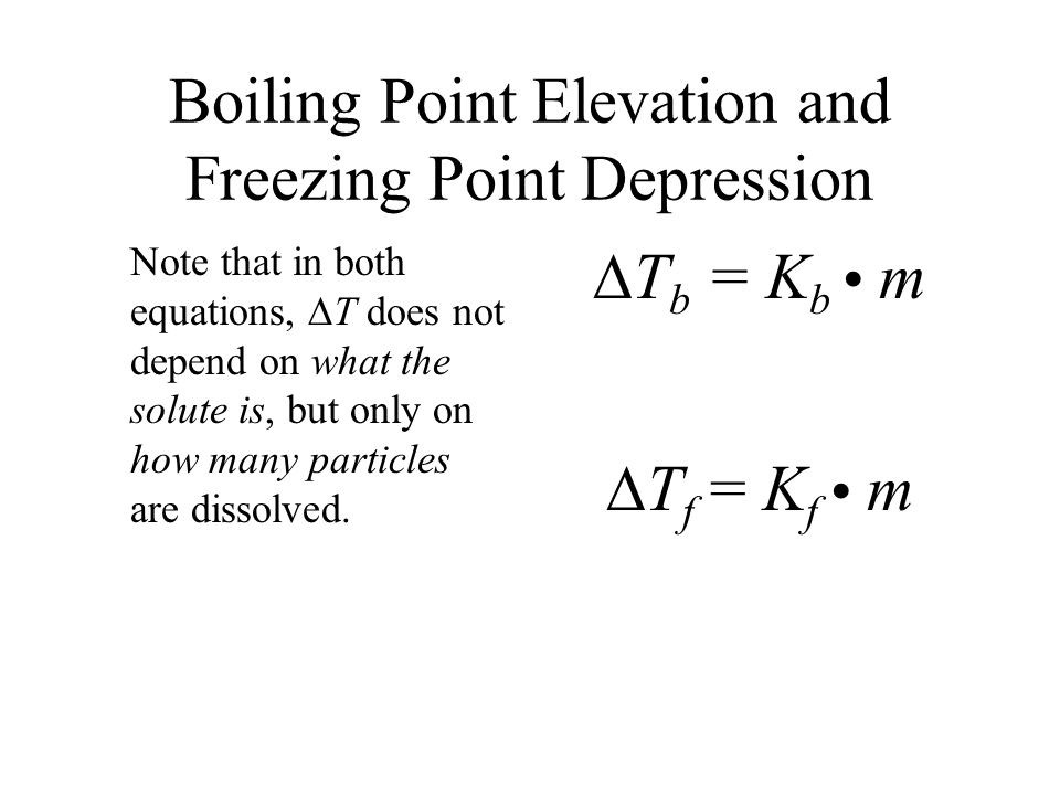Boiling Point Elevation and Freezing Point Depression Note that in both equations, T does not depend on what the solute is, but only on how many parti