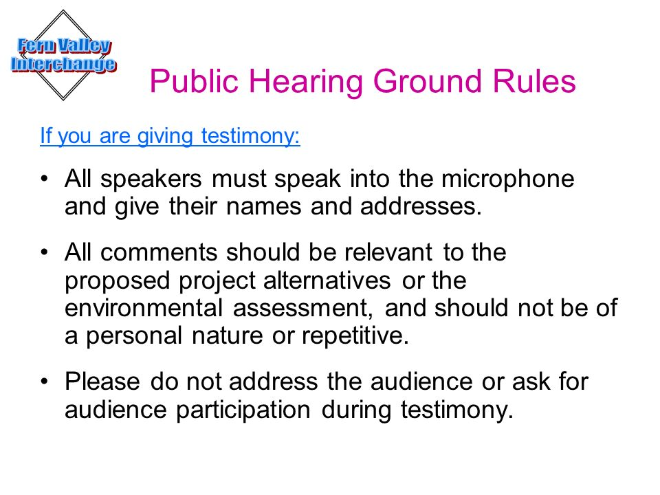 Public Hearing Ground Rules If you are giving testimony: All speakers must speak into the microphone and give their names and addresses. All comments