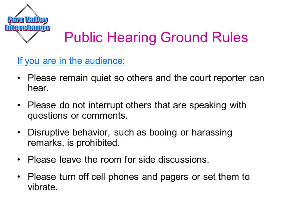 Public Hearing Ground Rules If you are in the audience: Please remain quiet so others and the court reporter can hear. Please do not interrupt others