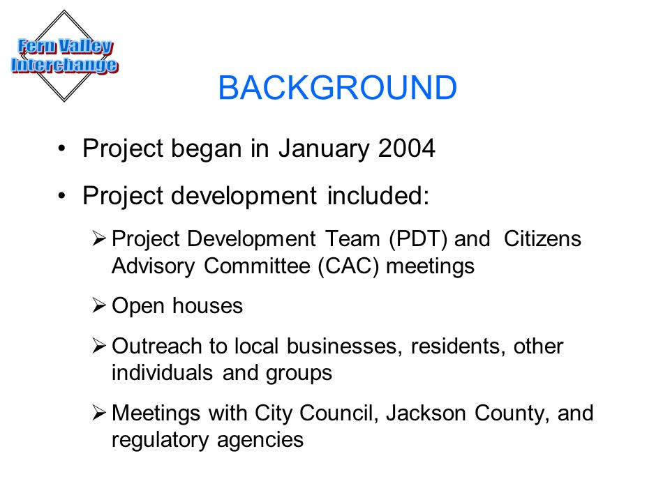 BACKGROUND Project began in January 2004 Project development included: Project Development Team (PDT) and Citizens Advisory Committee (CAC) meetings O