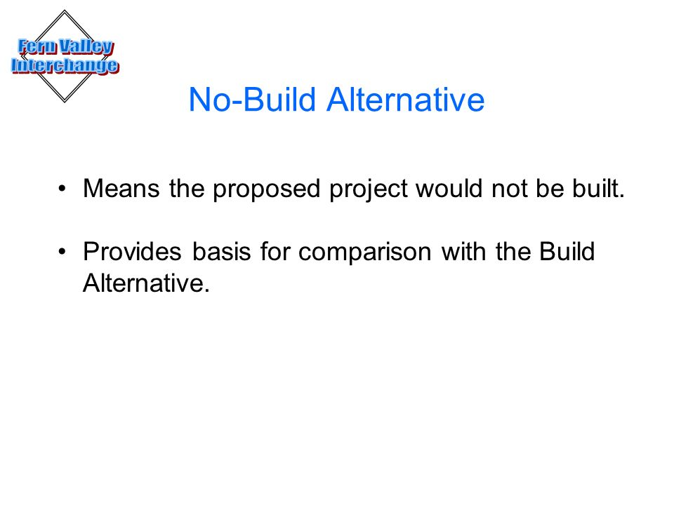 No-Build Alternative Means the proposed project would not be built. Provides basis for comparison with the Build Alternative.