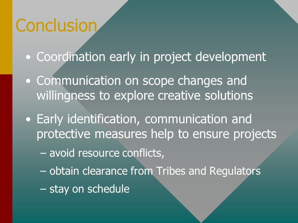 Conclusion Coordination early in project development Communication on scope changes and willingness to explore creative solutions Early identification, communication and protective measures help to ensure projects – –avoid resource conflicts, – –obtain clearance from Tribes and Regulators – –stay on schedule