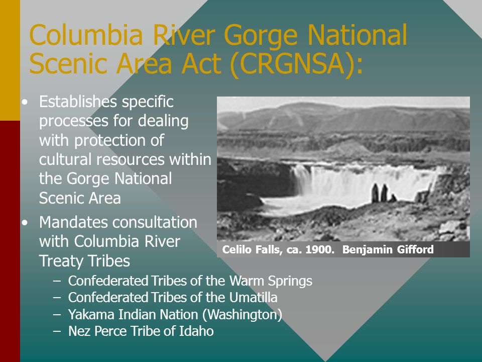 Columbia River Gorge National Scenic Area Act (CRGNSA): Establishes specific processes for dealing with protection of cultural resources within the Gorge National Scenic Area –Confederated Tribes of the Warm Springs –Confederated Tribes of the Umatilla –Yakama Indian Nation (Washington) –Nez Perce Tribe of Idaho Mandates consultation with Columbia River Treaty Tribes Celilo Falls, ca.