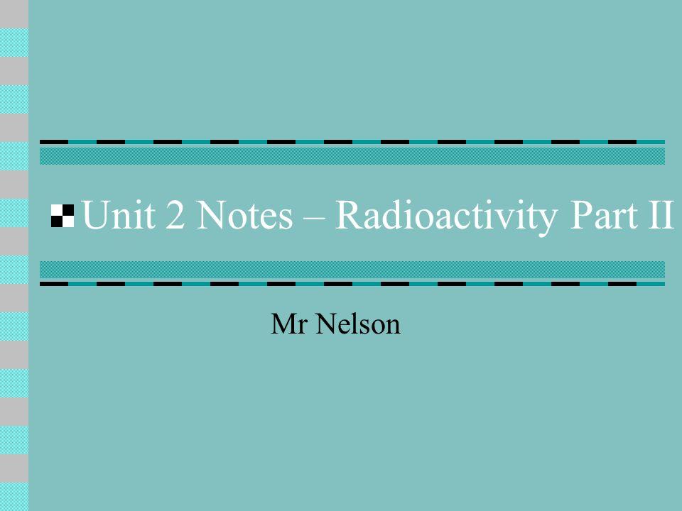 Unit 2 Notes – Radioactivity Part II Mr Nelson