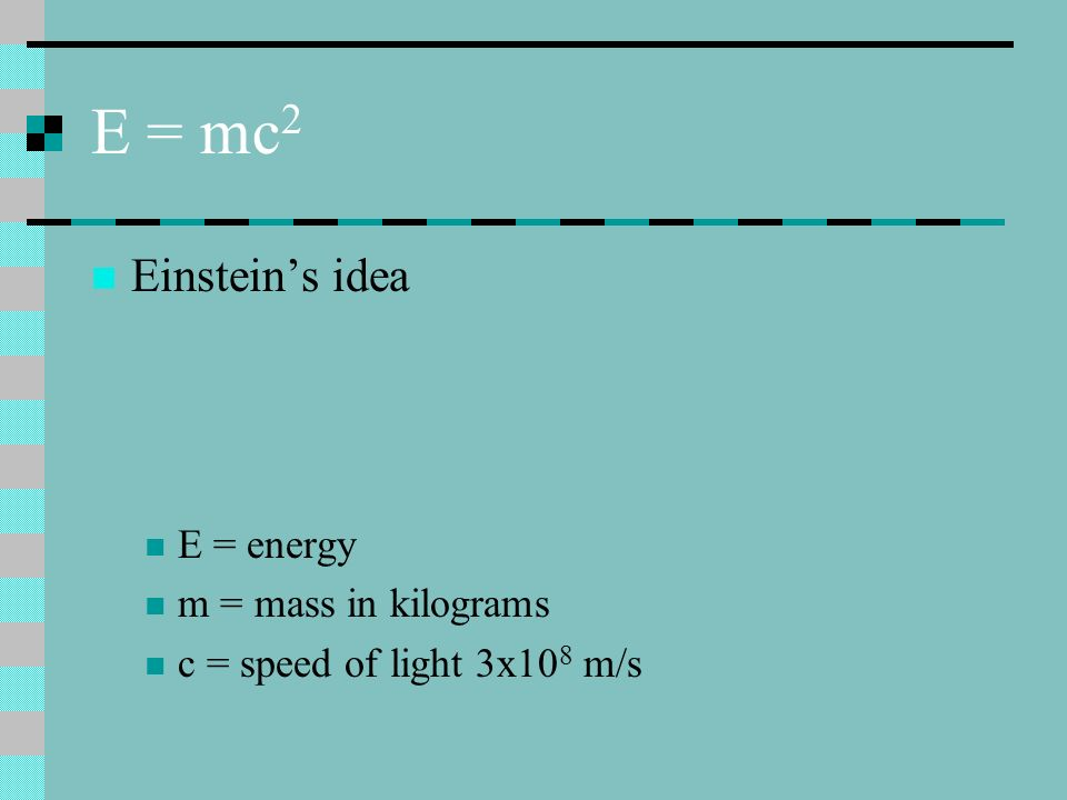 E = mc 2 Einsteins idea E = energy m = mass in kilograms c = speed of light 3x10 8 m/s