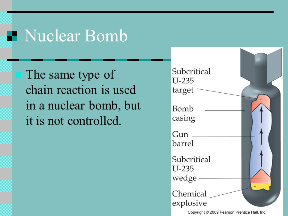 Nuclear Bomb The same type of chain reaction is used in a nuclear bomb, but it is not controlled.