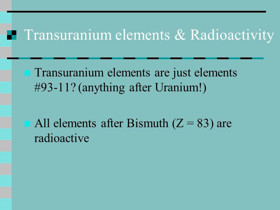 Transuranium elements & Radioactivity Transuranium elements are just elements #93-11.