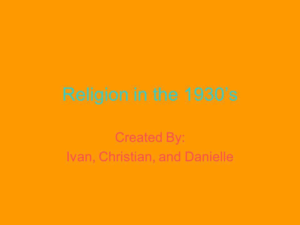 Religion in the 1930s Created By: Ivan, Christian, and Danielle