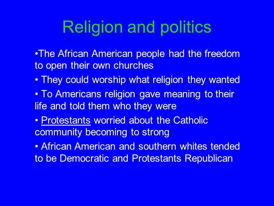 Religion and politics The African American people had the freedom to open their own churches They could worship what religion they wanted To Americans religion gave meaning to their life and told them who they were Protestants worried about the Catholic community becoming to strong African American and southern whites tended to be Democratic and Protestants Republican
