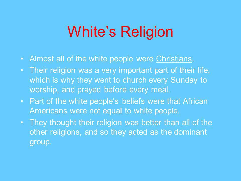 Whites Religion Almost all of the white people were Christians.