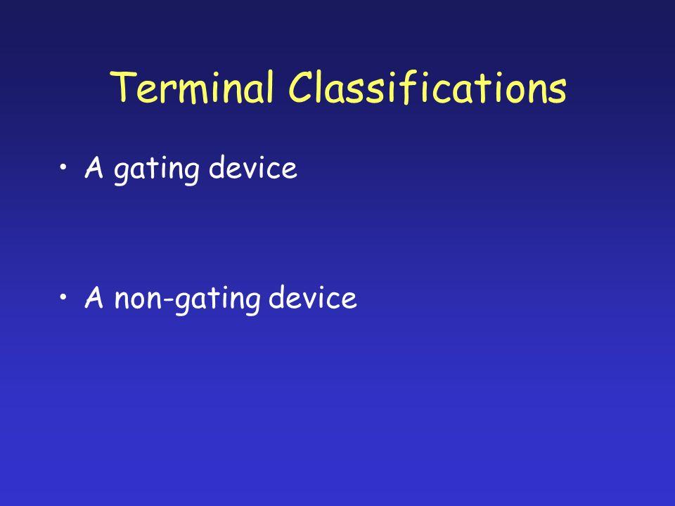 Terminal Classifications A gating device A non-gating device