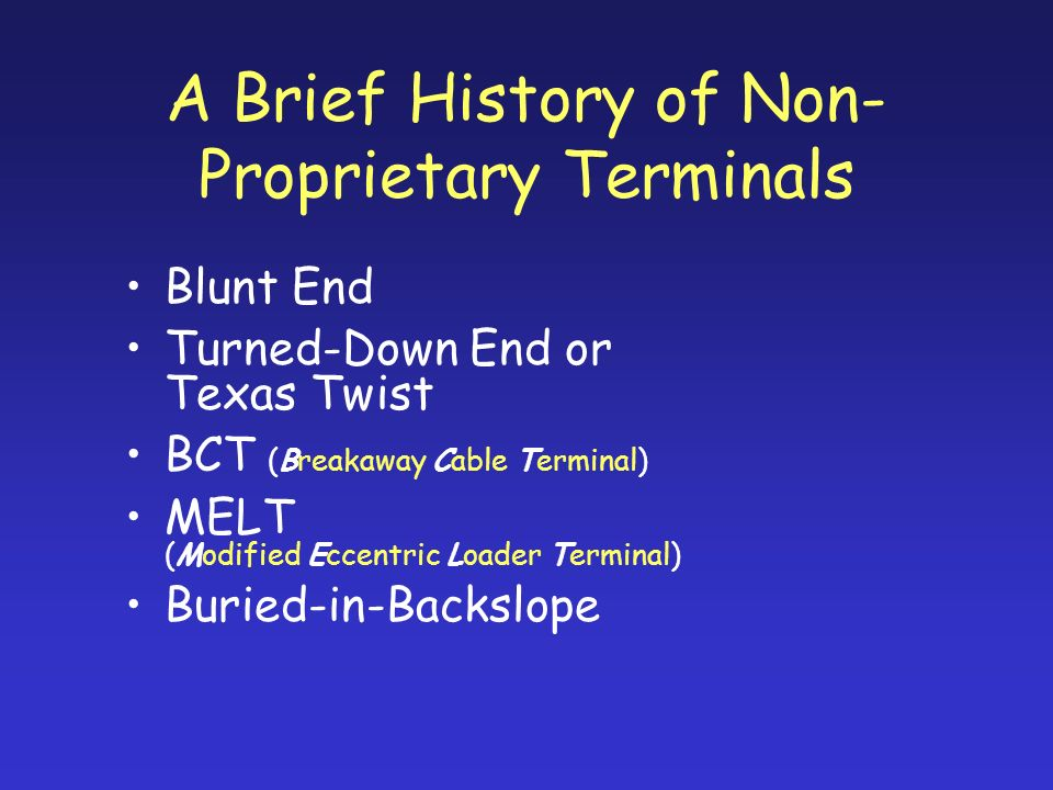 A Brief History of Non- Proprietary Terminals Blunt End Turned-Down End or Texas Twist BCT (Breakaway Cable Terminal) MELT (Modified Eccentric Loader