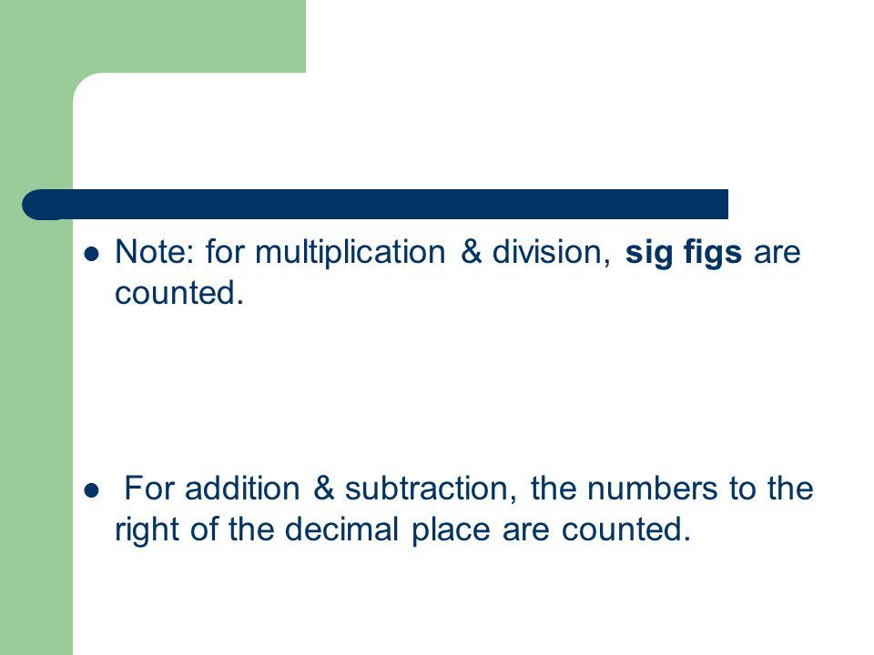 Note: for multiplication & division, sig figs are counted. For addition & subtraction, the numbers to the right of the decimal place are counted.