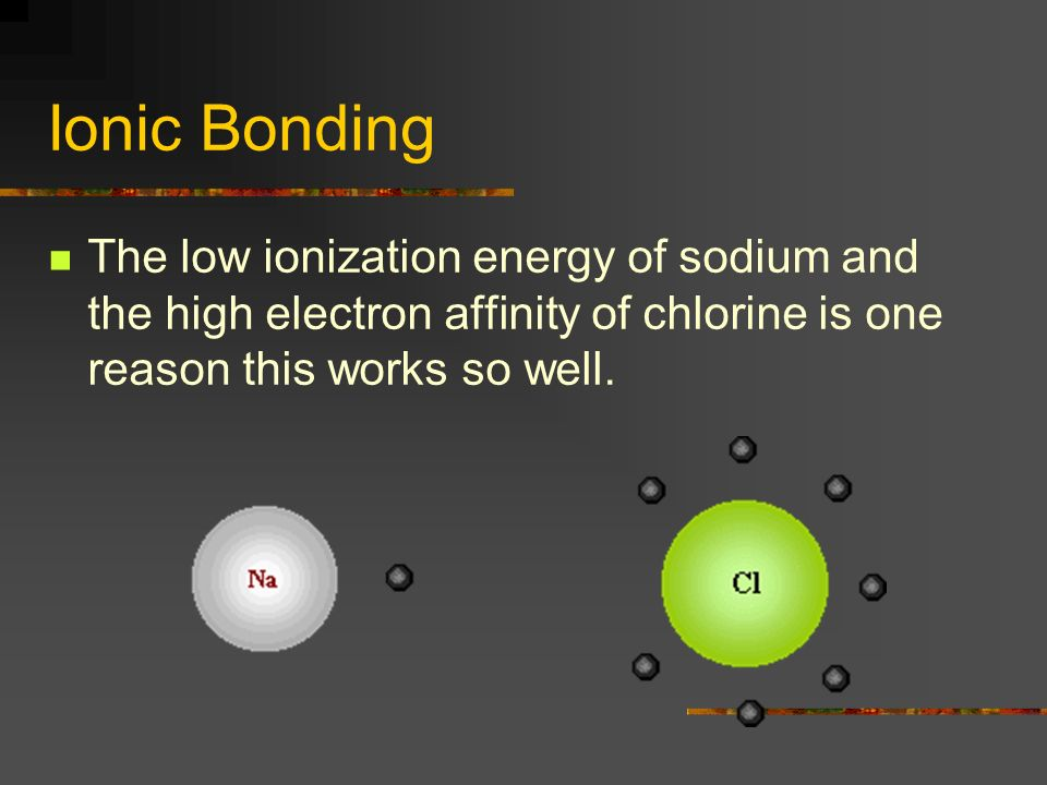 Ionic Bonding The low ionization energy of sodium and the high electron affinity of chlorine is one reason this works so well.