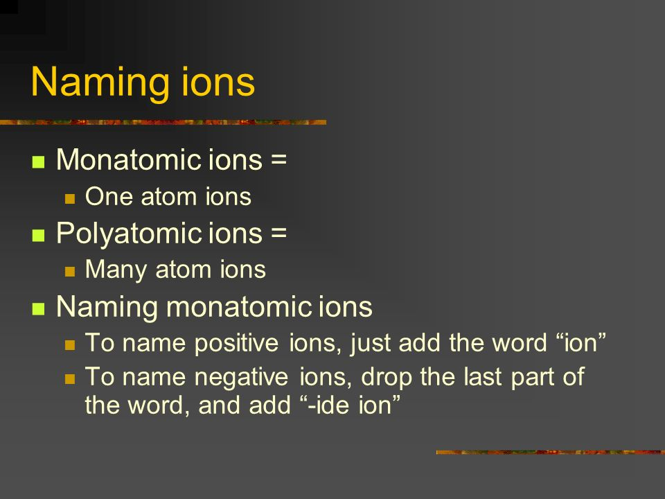 Naming ions Monatomic ions = One atom ions Polyatomic ions = Many atom ions Naming monatomic ions To name positive ions, just add the word ion To name negative ions, drop the last part of the word, and add -ide ion