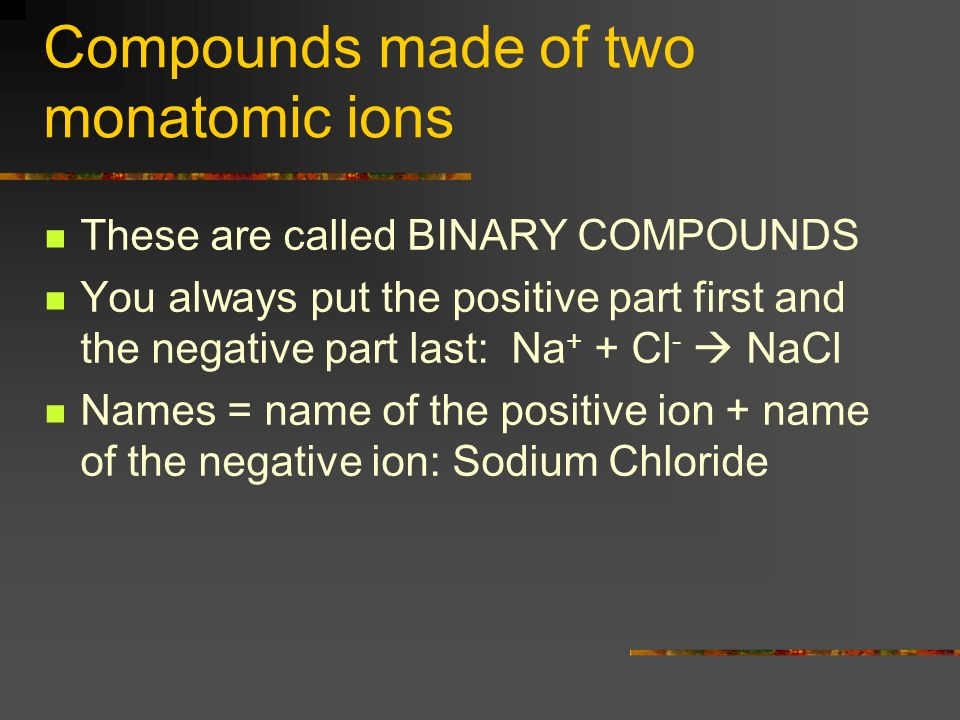 Compounds made of two monatomic ions These are called BINARY COMPOUNDS You always put the positive part first and the negative part last: Na + + Cl - NaCl Names = name of the positive ion + name of the negative ion: Sodium Chloride