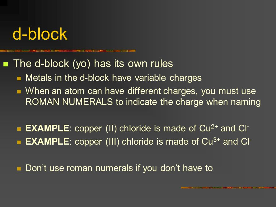 d-block The d-block (yo) has its own rules Metals in the d-block have variable charges When an atom can have different charges, you must use ROMAN NUMERALS to indicate the charge when naming EXAMPLE: copper (II) chloride is made of Cu 2+ and Cl - EXAMPLE: copper (III) chloride is made of Cu 3+ and Cl - Dont use roman numerals if you dont have to