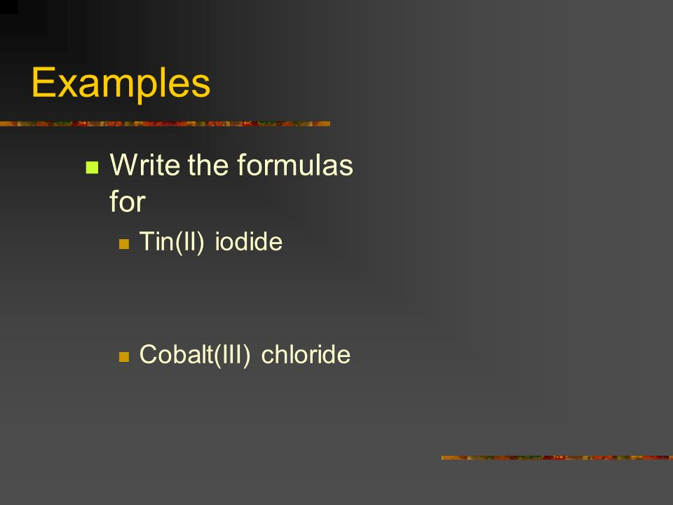 Examples Write the formulas for Tin(II) iodide Cobalt(III) chloride