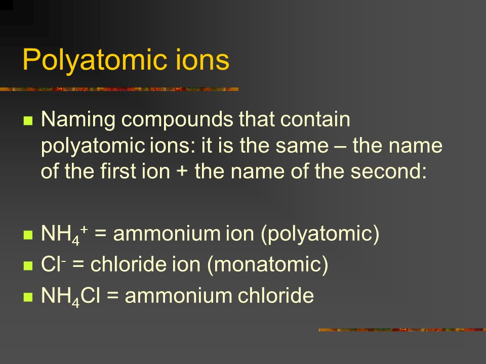 Polyatomic ions Naming compounds that contain polyatomic ions: it is the same – the name of the first ion + the name of the second: NH 4 + = ammonium ion (polyatomic) Cl - = chloride ion (monatomic) NH 4 Cl = ammonium chloride
