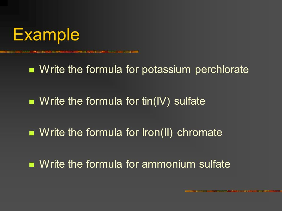 Example Write the formula for potassium perchlorate Write the formula for tin(IV) sulfate Write the formula for Iron(II) chromate Write the formula for ammonium sulfate