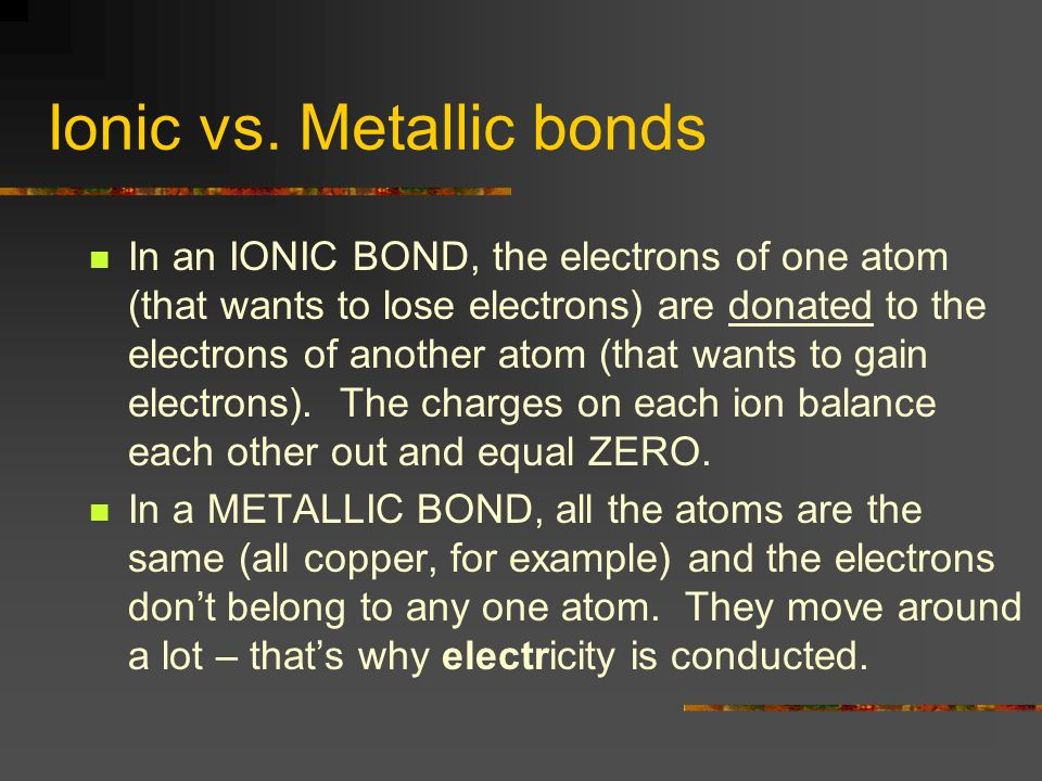 Ionic vs. Metallic bonds In an IONIC BOND, the electrons of one atom (that wants to lose electrons) are donated to the electrons of another atom (that