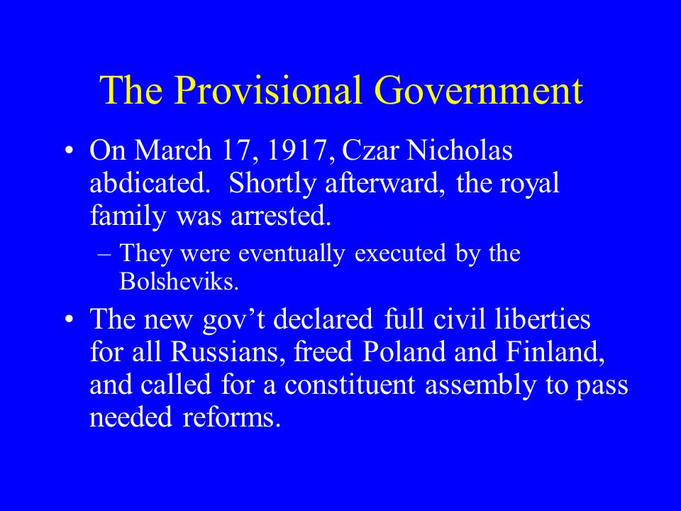 The Provisional Government On March 17, 1917, Czar Nicholas abdicated. Shortly afterward, the royal family was arrested. –They were eventually execute
