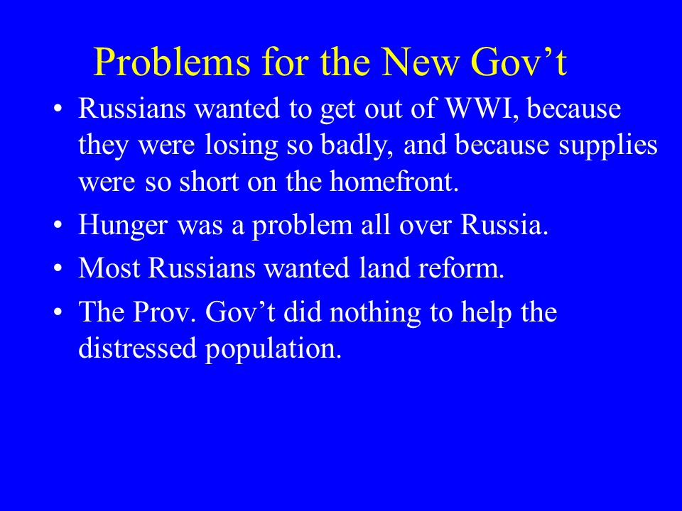 Problems for the New Govt Russians wanted to get out of WWI, because they were losing so badly, and because supplies were so short on the homefront. H