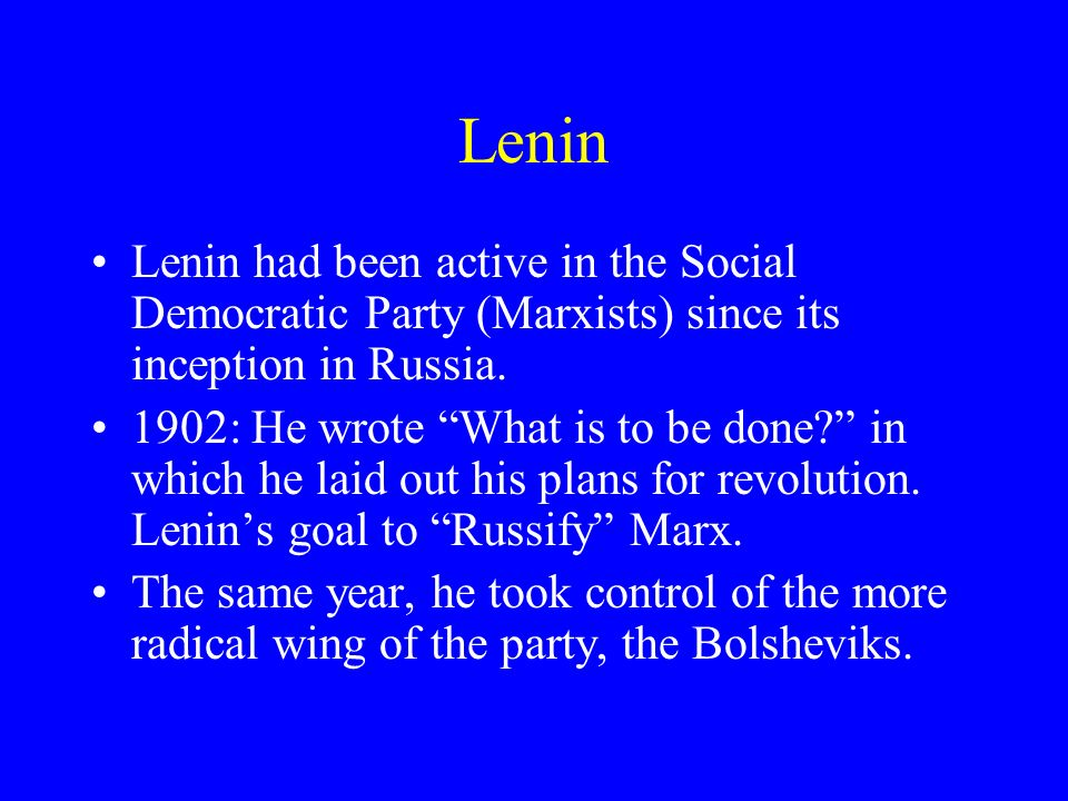 Lenin Lenin had been active in the Social Democratic Party (Marxists) since its inception in Russia. 1902: He wrote What is to be done? in which he la