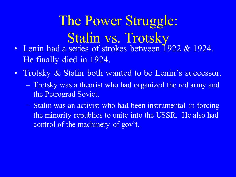 The Power Struggle: Stalin vs. Trotsky Lenin had a series of strokes between 1922 & 1924. He finally died in 1924. Trotsky & Stalin both wanted to be