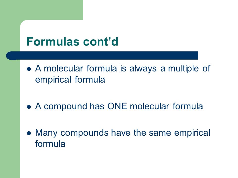 Formulas contd A molecular formula is always a multiple of empirical formula A compound has ONE molecular formula Many compounds have the same empiric